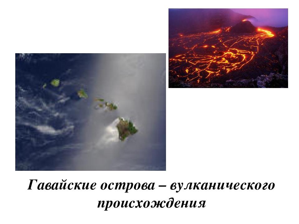 Гавайские острова – вулканического происхождения