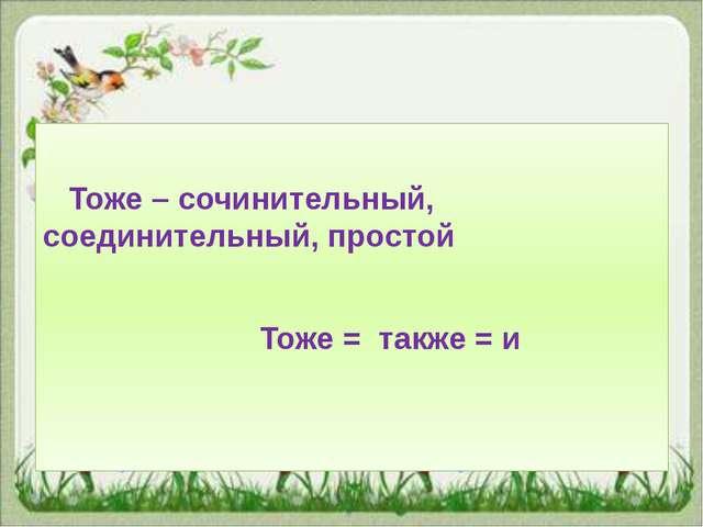 Тоже – сочинительный, соединительный, простой Тоже = также = и