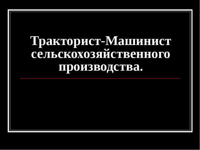 Тракторист-Машинист сельскохозяйственного производства.