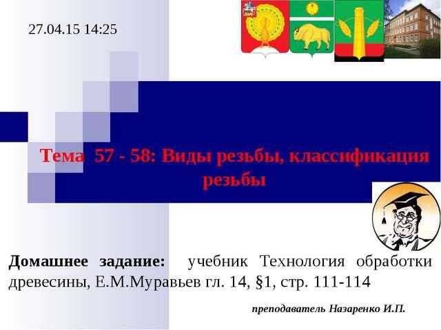 преподаватель Назаренко И.П. * Тема 57 - 58: Виды резьбы, классификация резьб...
