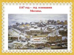 1147 год – год основания Москвы.