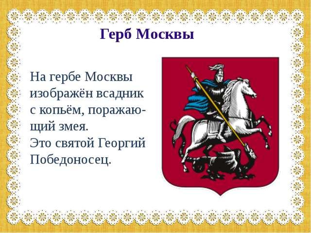 Герб Москвы На гербе Москвы изображён всадник с копьём, поражаю-щий змея. Это...