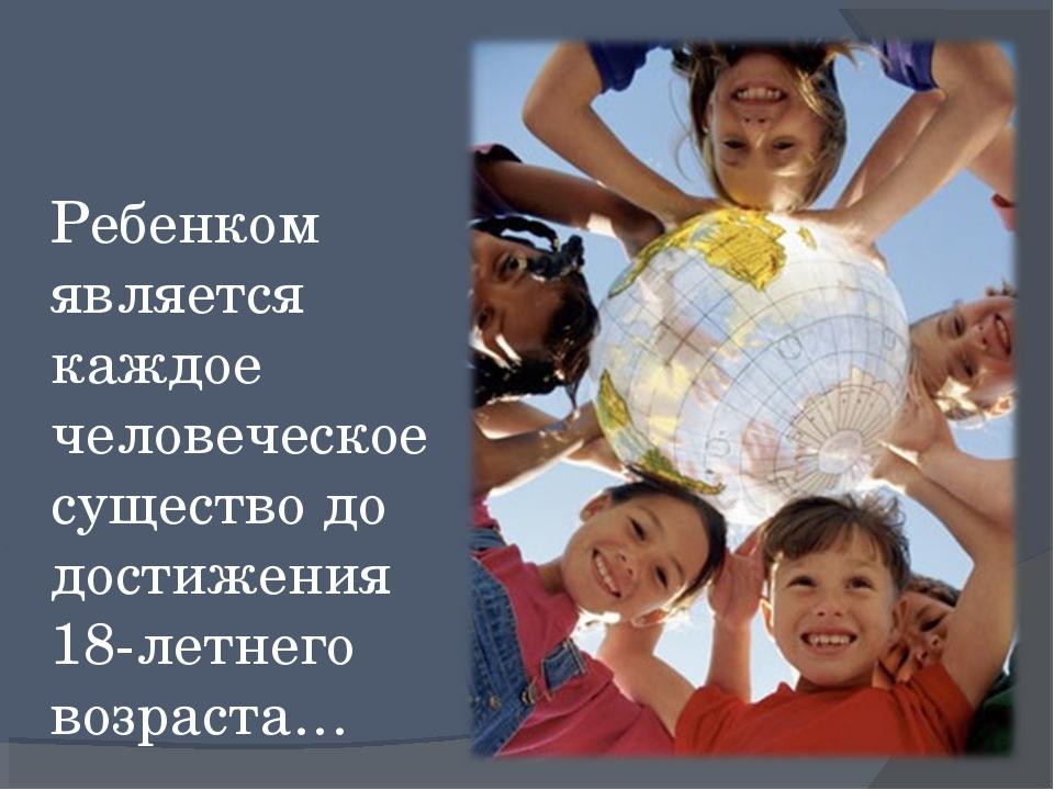 Ребенком является каждое человеческое существо до достижения 18-летнего возр...