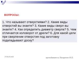 преподаватель Назаренко И.П. * ВОПРОСЫ: 1. Что называют отверстиями? 2. Каки