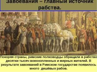 Завоевания – главный источник рабства. Покоряя страны, римские полководцы обр