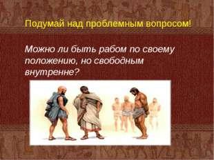 Подумай над проблемным вопросом! Можно ли быть рабом по своему положению, но