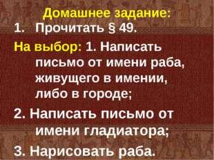 Домашнее задание: Прочитать § 49. На выбор: 1. Написать письмо от имени раба,