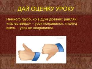 ДАЙ ОЦЕНКУ УРОКУ Немного грубо, но в духе древних римлян: «палец вверх» – уро