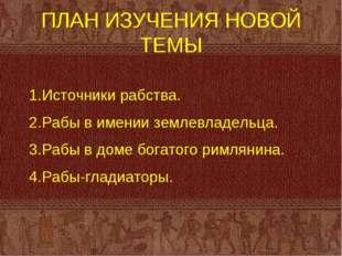 ПЛАН ИЗУЧЕНИЯ НОВОЙ ТЕМЫ Источники рабства. Рабы в имении землевладельца. Раб