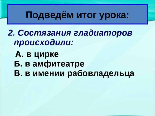 2. Состязания гладиаторов происходили: А. в цирке Б. в амфитеатре В. в имении...