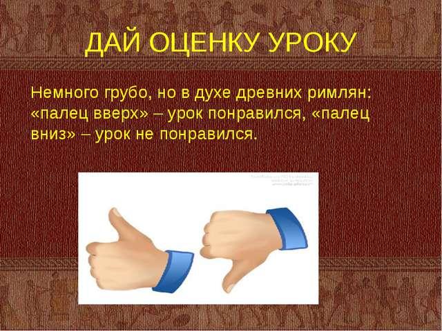 ДАЙ ОЦЕНКУ УРОКУ Немного грубо, но в духе древних римлян: «палец вверх» – уро...