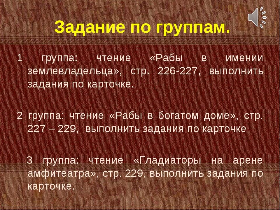 Задание по группам. 1 группа: чтение «Рабы в имении землевладельца», стр. 22...