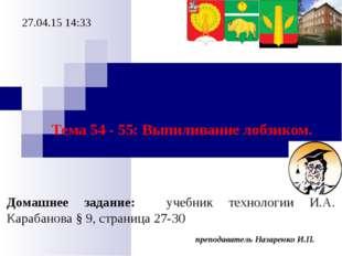 преподаватель Назаренко И.П. * Тема 54 - 55: Выпиливание лобзиком. Домашнее з