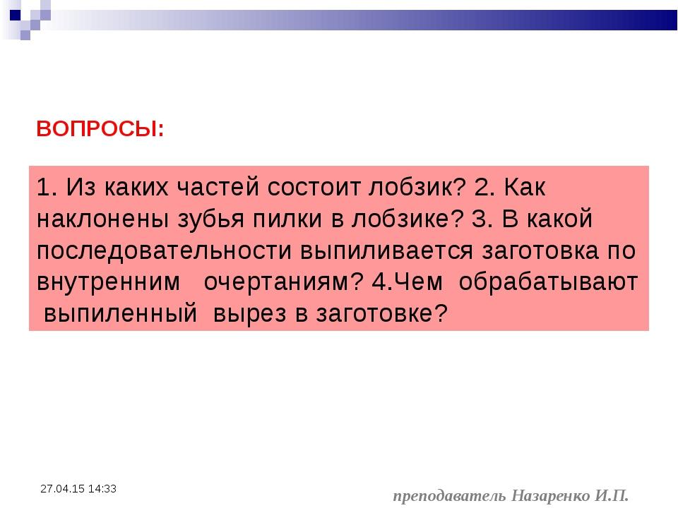 преподаватель Назаренко И.П. * ВОПРОСЫ: 1. Из каких частей состоит лобзик? 2...