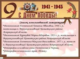 Список использованной литературы: Воспоминания Гостюниной Татьяны Ивановны,