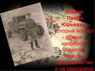Жабин Павел Юрьевич, который воевал будучи шофером, подвозил снаряды и продо
