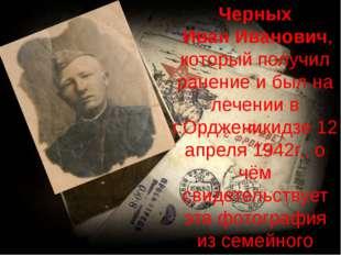 Черных Иван Иванович, который получил ранение и был на лечении в г.Ордженики