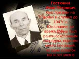 Гостюнин Иван Петрович, был призван на войну и служил до 1947г. в Югославии,