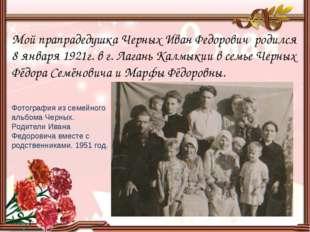 Мой прапрадедушка Черных Иван Федорович родился 8 января 1921г. в г. Лагань