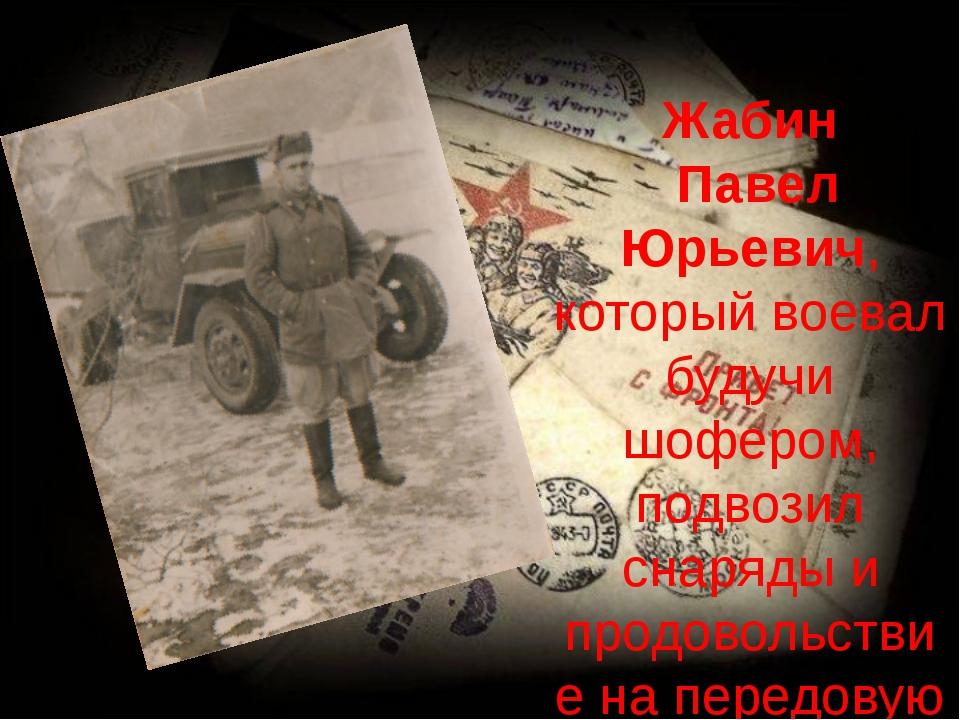 Жабин Павел Юрьевич, который воевал будучи шофером, подвозил снаряды и продо...
