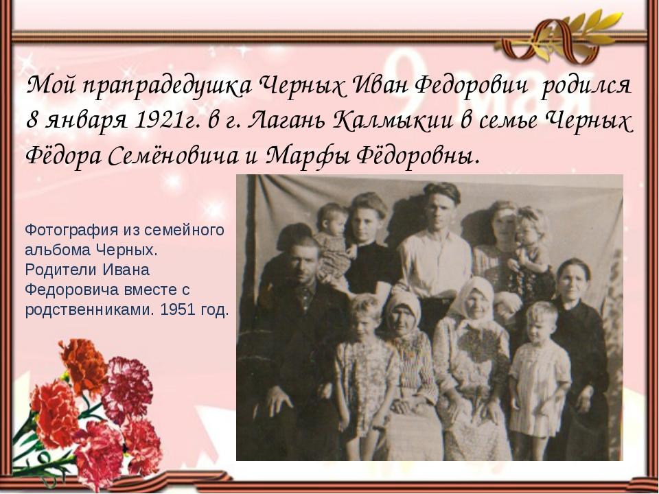 Мой прапрадедушка Черных Иван Федорович родился 8 января 1921г. в г. Лагань...