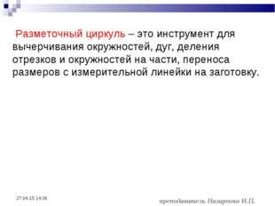 * преподаватель Назаренко И.П. Разметочный циркуль – это инструмент для вычер