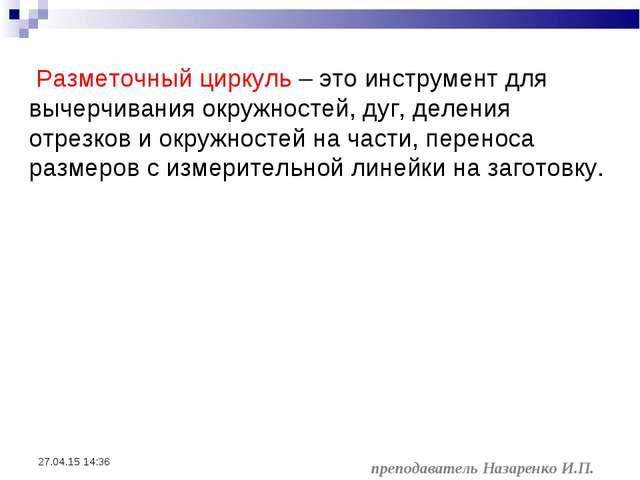 * преподаватель Назаренко И.П. Разметочный циркуль – это инструмент для вычер...