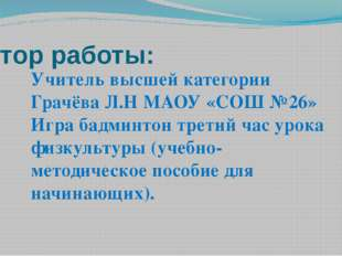 Автор работы: Учитель высшей категории Грачёва Л.Н МАОУ «СОШ №26» Игра бадмин