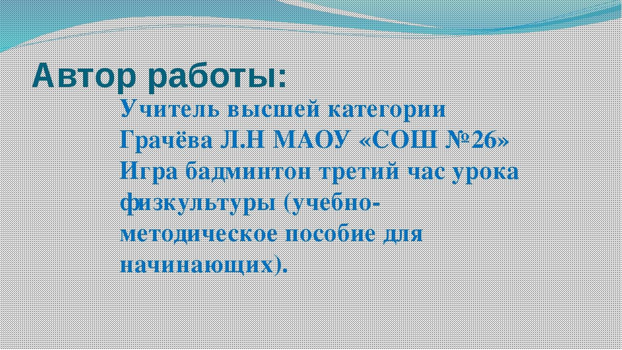 Автор работы: Учитель высшей категории Грачёва Л.Н МАОУ «СОШ №26» Игра бадмин...