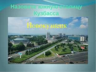 Назовите южную столицу Кузбасса Новокузнецк