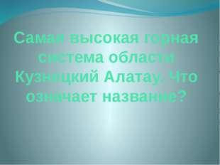 Самая высокая горная система области Кузнецкий Алатау. Что означает название?