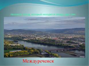 Назовите город, который находится между двух рек Междуреченск