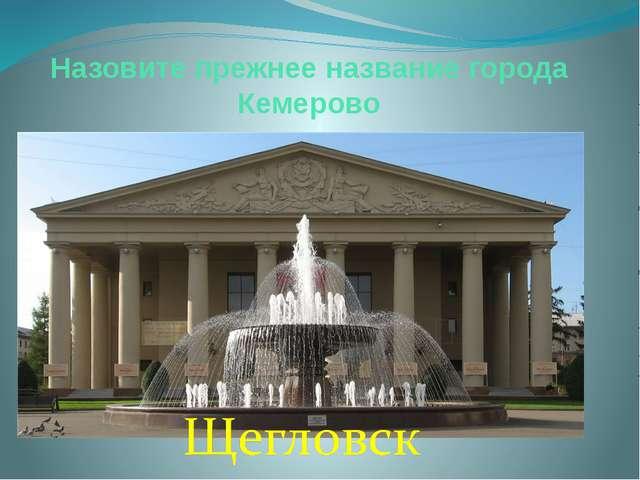 Назовите прежнее название города Кемерово