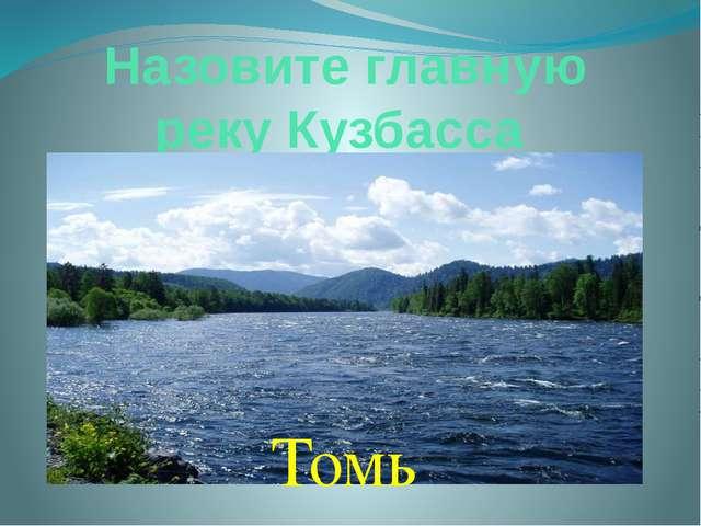 Назовите главную реку Кузбасса Томь