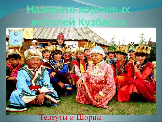 Назовите коренных жителей Кузбасса Телеуты и Шорцы