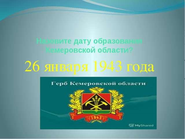 Назовите дату образования Кемеровской области? 26 января 1943 года