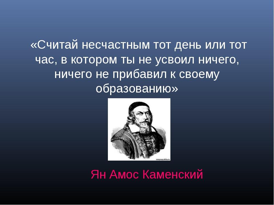« «Считай несчастным тот день или тот час, в котором ты не усвоил ничего, нич...