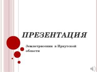 ПРЕЗЕНТАЦИЯ Землетрясения в Иркутской области