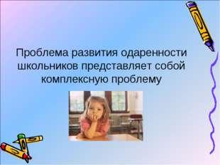 Проблема развития одаренности школьников представляет собой комплексную пробл