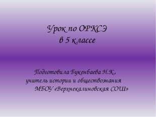Урок по ОРКСЭ в 5 классе Подготовила Букенбаева Н.К., учитель истории и общес