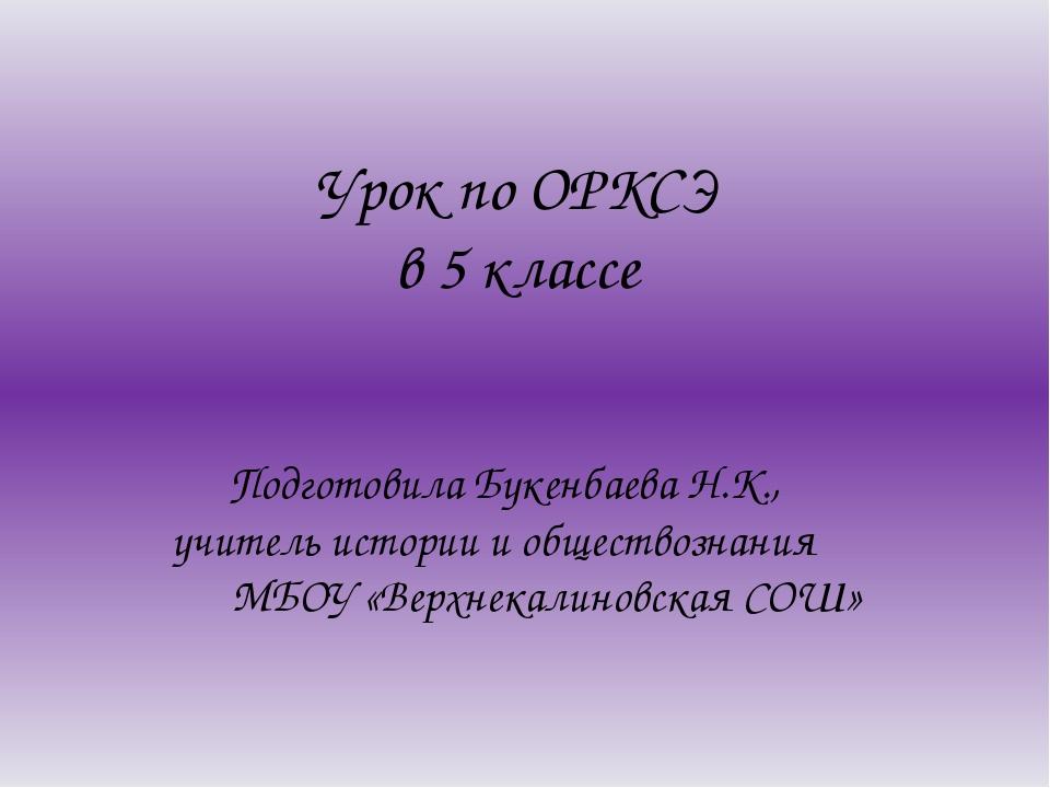 Урок по ОРКСЭ в 5 классе Подготовила Букенбаева Н.К., учитель истории и общес...