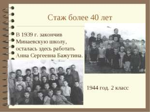 Стаж более 40 лет В 1939 г. закончив Минаевскую школу, осталась здесь работа