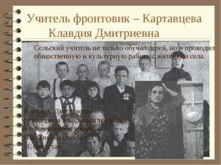 Учитель фронтовик – Картавцева Клавдия Дмитриевна Сельский учитель не тольк