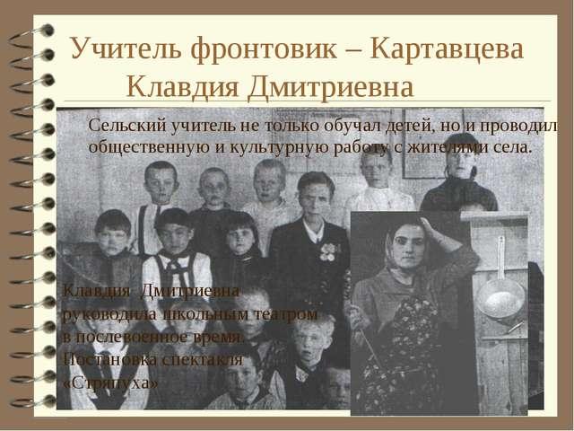 Учитель фронтовик – Картавцева Клавдия Дмитриевна Сельский учитель не тольк...