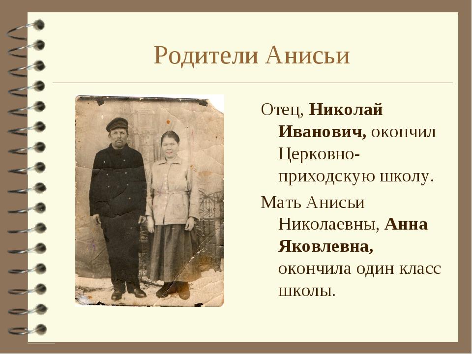 Родители Анисьи Отец, Николай Иванович, окончил Церковно-приходскую школу. Ма...