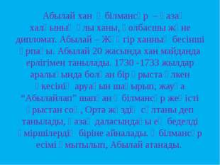 Абылай хан Әбілмансұр – қазақ халқының ұлы ханы, қолбасшы және дипломат. Абы