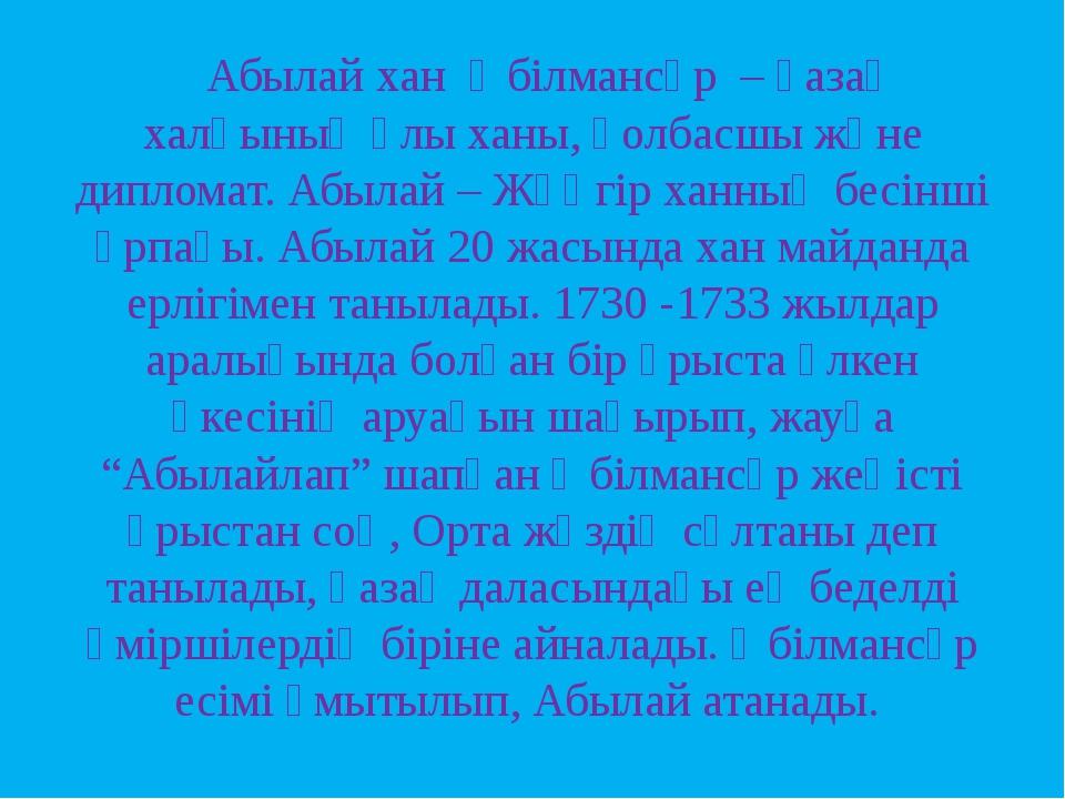 Абылай хан Әбілмансұр – қазақ халқының ұлы ханы, қолбасшы және дипломат. Абы...