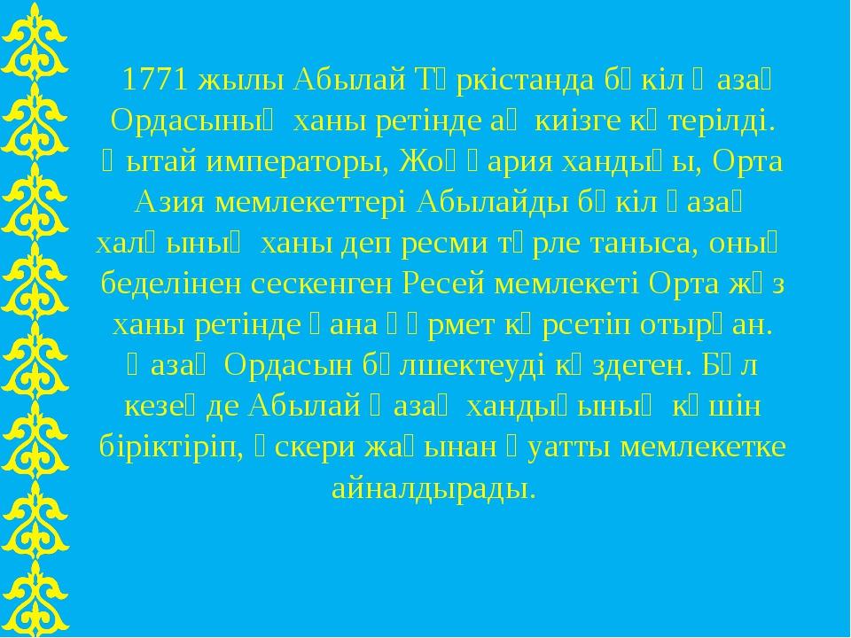 1771 жылы Абылай Түркістанда бүкіл Қазақ Ордасының ханы ретінде ақ киізге кө...
