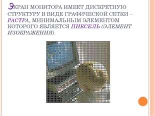 ЭКРАН МОНИТОРА ИМЕЕТ ДИСКРЕТНУЮ СТРУКТУРУ В ВИДЕ ГРАФИЧЕСКОЙ СЕТКИ – РАСТРА,