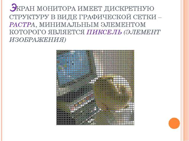 ЭКРАН МОНИТОРА ИМЕЕТ ДИСКРЕТНУЮ СТРУКТУРУ В ВИДЕ ГРАФИЧЕСКОЙ СЕТКИ – РАСТРА,...